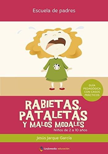 Rabietas, Pataletas Y Malos Modales (2ª Ed.) (Escuela De Padres) por Jesus Jarque Garcia