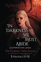 In Darkness We Must Abide: The Complete Third Season: Episodes 11-15 (Volume 3) by Rhiannon Frater (2015-05-19)