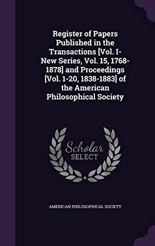 Register of Papers Published in the Transactions [Vol. I- New Series, Vol. 15, 1768-1878] and Proceedings [Vol. 1-20, 1838-1883] of the American Philosophical Society