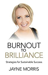 Burnout to Brilliance: Strategies for Sustainable Success by Jayne Morris (2015-03-27)