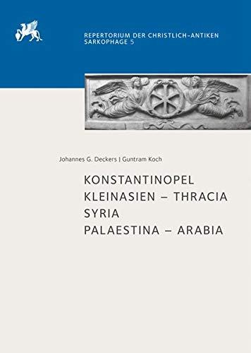 Konstantinopel: Kleinasien - Thracia. Syria. Palaestina - Arabia (Repertorium der christlich-antiken Sarkophage, Band 5)