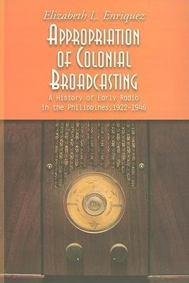 [(Appropriation of Colonial Broadcasting: A History of Early Radio in the Philippines, 1922-1946)] [Author: Elizabeth L. Enriquez] published on (April, 2010)