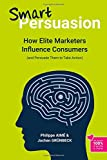 Smart Persuasion: How Elite Marketers Influence Consumers (and Persuade Them to Take Action)