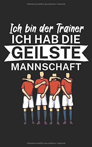 Ich bin Trainer Ich hab die geilste Mannschaft: Notizbuch für Fußball Trainer und Coaches mit Spruch. Perfektes Geschenk. Liniert mit Seitenzahlen. 120 Seiten.