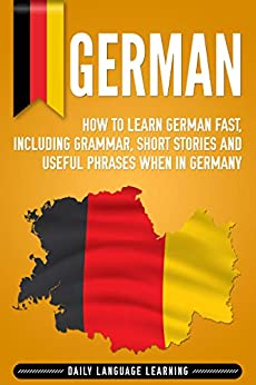 German: How to Learn German Fast, Including Grammar, Short Stories and Useful Phrases when in Germany (English Edition) van [Learning, Daily Language]