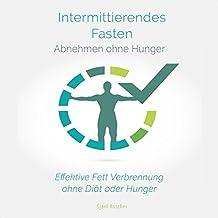 Intermittierendes Fasten: Abnehmen ohne Hunger: Effektive Fett Verbrennung ohne Diät oder Hunger