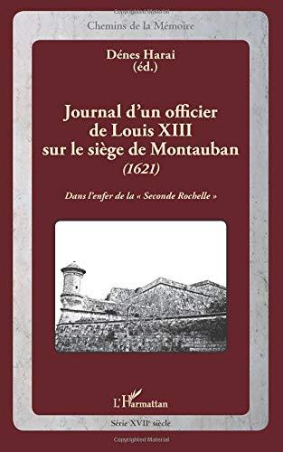 Journal d'un officier de Louis XIII sur le siège de Montauban (1621): Dans l'enfer de la Seconde Rochelle