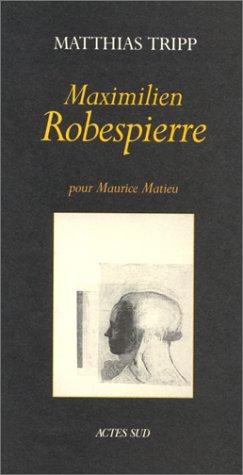 Maximilien Robespierre: Pour Maurice Matieu : exposition du 18 novembre 1995 au 18 janivier 1996, Saint-Martin du Méjan, Arles