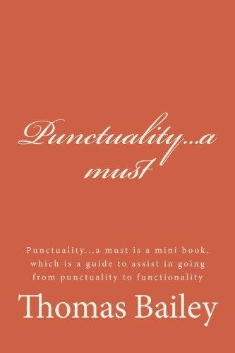 Punctuality...a must: Punctuality...a must is a mini book, which is a guide to assist in going from punctuality to functionality por Thomas Bailey