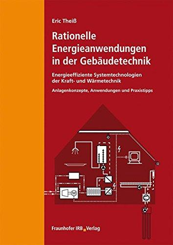 Rationelle Energieanwendungen in der Gebäudetechnik. Energieeffiziente Systemtechnologien der Kraft- und Wärmetechnik.: Anlagenkonzepte, Anwendungen, Praxistipps.