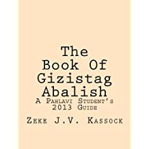 The Book Of Gizistag Abalish: A Pahlavi Student's 2013 Guide