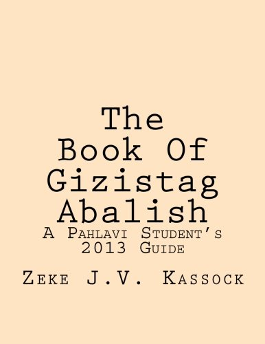 The Book Of Gizistag Abalish: A Pahlavi Student's 2013 Guide por Zeke J.V. Kassock