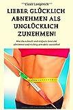 Lieber Glücklich abnehmen als Unglücklich zunehmen!: Wie Du schnell und einfach Gewicht abnimmst und richtig attraktiv aussiehst!