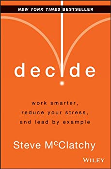 Decide: Work Smarter, Reduce Your Stress, and Lead by Example by [McClatchy, Steve]