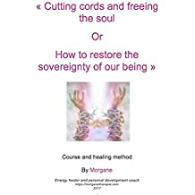 Cutting cords and freeing the soul or How to restore the sovereignty of our being (English Edition)