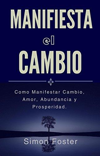 Manifiesta el Cambio: Como Manifestar Cambio, Amor, Abundancia y Prosperidad. por Simon Foster
