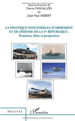 La politique industrielle d'armement et de dfense de la Ve Rpublique : Evolution, bilan et perspectives