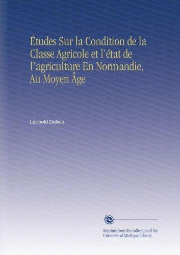 Études Sur la Condition de la Classe Agricole et l'état de l'agriculture En Normandie, Au Moyen Âge par Léopold Delisle