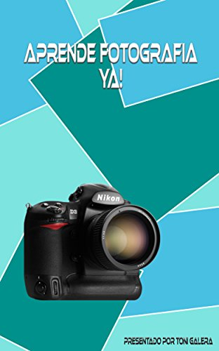 Aprende fotografia ya!: Si quieres empezar con buen pie en fotografía, este es tu libro. (Spanish Edition)