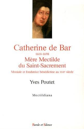 Catherine de Bar (1614-1698) Mère Mectilde du Saint-Sacrement : Moniale et fondatrice bénédictine au XVIIe siècle par Yves Poutet