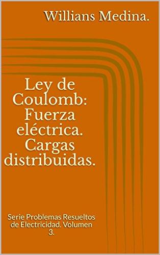 Ley de Coulomb: Fuerza eléctrica. Cargas distribuidas.: Serie Problemas Resueltos de Electricidad. Volumen 3. por Willians Medina.