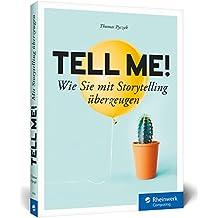 Tell me!: Wie Sie mit Storytelling überzeugen – im Gespräch, bei Präsentationen, Vorträgen und Strategiegesprächen, online wie offline