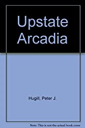 Upstate Arcadia: Landscape, Aesthetics, and the Triumph of Social Differentiation in America (Geographical Perspectives on the Human Past)