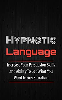 Hypnotic Language: Increase Your Persuasion Skills and Ability To Get What You Want In Any Situation (Persuasion Skills, Sales Techniques, Conversational ... NLP Techniques Book 1) (English Edition) von [Newman, Jack]