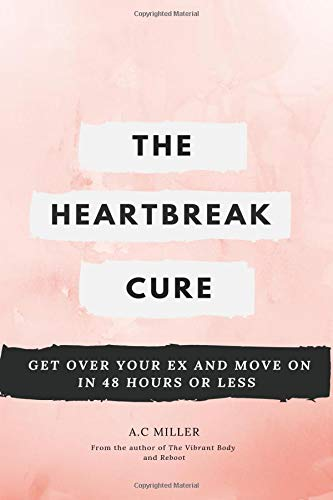 The Heartbreak Cure How To Get Over Your Ex And Move On In 48 Hours Or Less