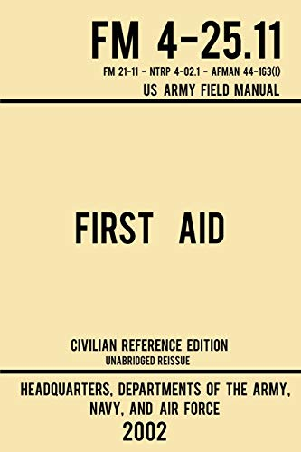 First Aid - FM 4-25.11 US Army Field Manual (2002 Civilian Reference Edition): Unabridged Manual On Military First Aid Skills And Procedures (Latest Release) (Military Outdoors Skills)