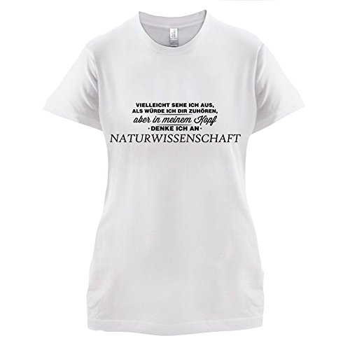 Vielleicht sehe ich aus als würde ich dir zuhören aber in meinem Kopf denke ich an Naturwissenschaft - Damen T-Shirt - 14 Farben Weiß