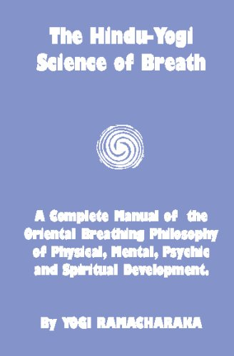 The Hindu-Yogi Science Of Breath: A Complete Manual Of The Breathing Philosophy Of Physical Mental Psychic & Spiritual Development