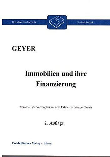 Immobilien und ihre Finanzierung: Vom Bausparvertrag bis zum Real Estate Investment Trusts (Betriebswirtschaftliche Fachbibliothek)