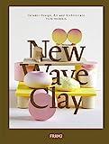 New Wave Clay: Ceramic Design, Art and Architecture - Tom Morris