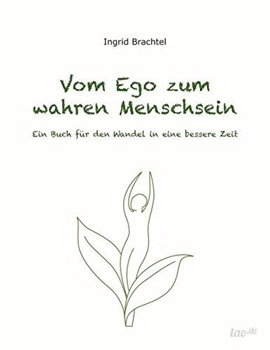 Vom Ego zum wahren Menschsein: Ein Buch für den Wandel in eine bessere Zeit