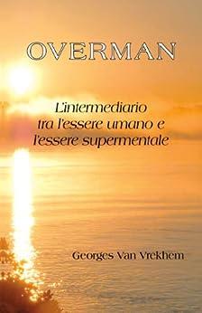 Overman: L'intermediario tra l'essere umano e l'essere supermentale di [Van Vrekhem, Georges]
