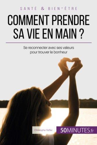 Comment prendre sa vie en main ?: Se Reconnecter Avec Ses Valeurs Pour Trouver Le Bonheur