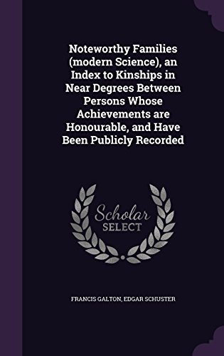 Noteworthy Families (modern Science), an Index to Kinships in Near Degrees Between Persons Whose Achievements are Honourable, and Have Been Publicly Recorded