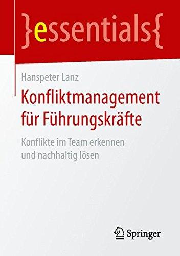 Konfliktmanagement für Führungskräfte: Konflikte im Team erkennen und nachhaltig lösen (essentials)