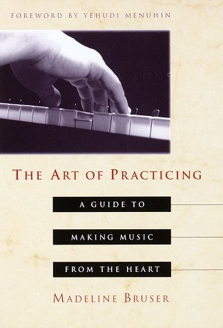 The Art of Practicing: a Guide to Making Music from the Heart por Madeline Bruser