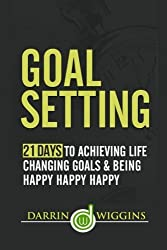 Goal Setting: 21 Days To Achieving Life Changing Goals And Being Happy Happy Happy by Darrin Wiggins (2015-01-05)