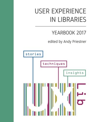 User Experience in Libraries Yearbook 2017: stories, techniques, insights Shelley Heather