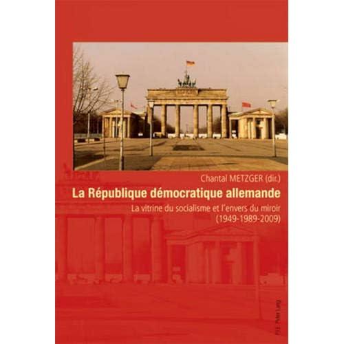 La Republique Democratique Allemande: La Vitrine Du Socialisme Et L'envers Du Miroir 1949-1989-2009