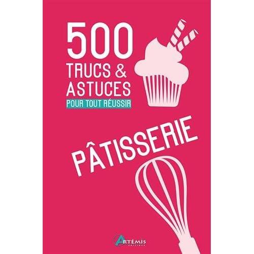 500 TRUCS&ASTUCES POUR TOUT REUSSIR EN PATISSERIE