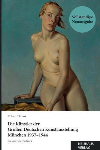Die Künstler der Großen Deutschen Kunstausstellung München 1937-1944: Gesamtverzeichnis:...