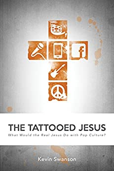 The Tattooed Jesus: What Would the Real Jesus Do with Pop Culture? di [Swanson, Kevin]