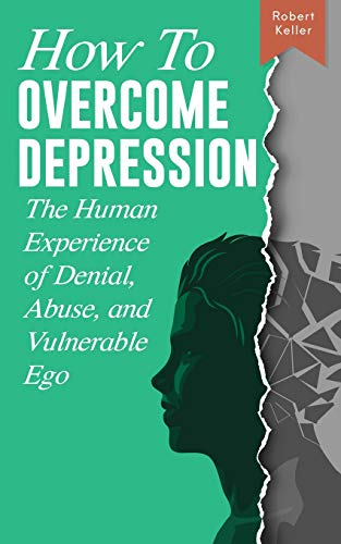 How to Overcome Depression: The Human Experience of Denial, Abuse and Vulnerable Ego