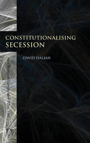 Constitutionalising Secession (Hart Studies in Comparative Public Law)