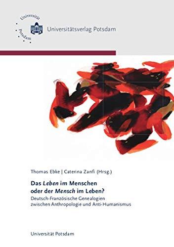 Das Leben im Menschen oder der Mensch im Leben?: Deutsch-Französische Genealogien zwischen Anthropologie und Anti-Humanismus