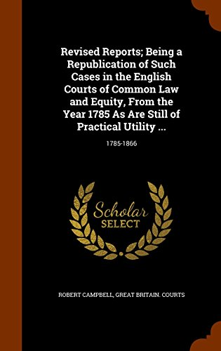 Revised Reports; Being a Republication of Such Cases in the English Courts of Common Law and Equity, From the Year 1785 As Are Still of Practical Utility .: 1785-1866